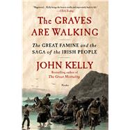 The Graves Are Walking The Great Famine and the Saga of the Irish People by Kelly, John, 9781250032171