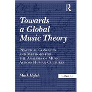 Towards a Global Music Theory: Practical Concepts and Methods for the Analysis of Music Across Human Cultures by Hijleh,Mark, 9781138252172