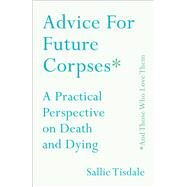 Advice for Future Corpses (and Those Who Love Them) A Practical Perspective on Death and Dying by Tisdale, Sallie, 9781501182174