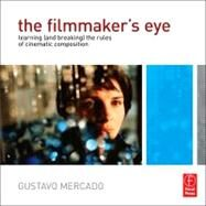 The Filmmaker's Eye: Learning (And Breaking) the Rules of Cinematic Composition by Mercado; Gustavo, 9780240812175