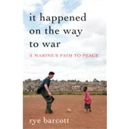 It Happened on the Way to War : A Marine's Path to Peace by Barcott, Rye, 9781608192175