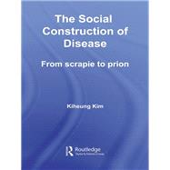 The Social Construction of Disease: From Scrapie to Prion by Kim; Kiheung, 9781138982178