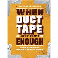 Popular Mechanics When Duct Tape Just Isn't Enough Your Complete Pocket Repair Guide by Unknown, 9781618372178