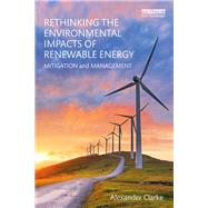 Rethinking the Environmental Impacts of Renewable Energy: Mitigation and management by Clarke; Alexander, 9780415722179