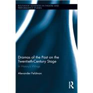 Dramas of the Past on the Twentieth-Century Stage: In HistoryÆs Wings by Feldman; Alexander, 9780415502184