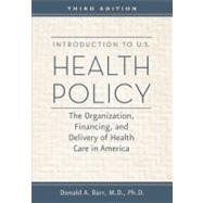 Introduction to U.S. Health Policy: The Organization, Financing, and Delivery of Health Care in America by Barr, Donald A., M.D., Ph.D., 9781421402185