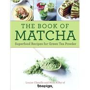 The Book of Matcha Superfood Recipes for Green Tea Powder by Cheadle, Louise; Kilby, Nick, 9781454922186