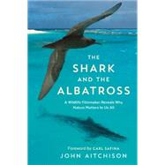 The Shark and the Albatross A Wildlife Filmmaker Reveals Why Nature Matters to Us All by Aitchison, John; Safina, Carl, 9781771642187