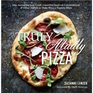 Truly Madly Pizza One Incredibly Easy Crust, Countless Inspired Combinations & Other Tidbits to Make Pizza a Nightly Affair by Lenzer, Suzanne; Bittman, Mark, 9781623362188