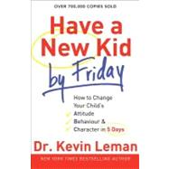 Have a New Kid by Friday : How to Change Your Child's Attitude, Behavior and Character in 5 Days by Leman, Kevin, 9780800732189