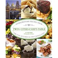 Twin Cities Chef's Table Extraordinary Recipes from the City of Lakes to the Capital City by Meyer, Stephanie A, 9780762792191