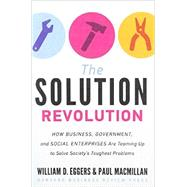 The Solution Revolution: How Business, Government, and Social Enterprises Are Teaming Up to Solve Society's Toughest Problems by Eggers, William D.; Macmillan, Paul, 9781422192191