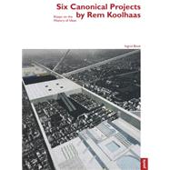 Six Canonical Projects by Rem Koolhaas: Essays on the History of Ideas by Bock, Ingrid, 9783868592191