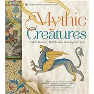 Mythic Creatures And the Impossibly Real Animals Who Inspired Them by Norell, Mark A.; Kendall, Laurel; Ellis, Richard, 9781454922193