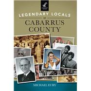 Legendary Locals of Cabarrus County, North Carolina by Eury, Michael, 9781467102193