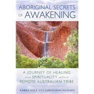 Aboriginal Secrets of Awakening by Holz, Robbie; Howard, Christiann (CON), 9781591432197