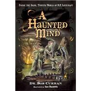 A Haunted Mind: Inside the Dark, Twisted World of H. P. Lovecraft by Curran, Bob; Daniels, Ian, 9781601632197