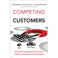 Competing for Customers Why Delivering Business Outcomes is Critical in the Customer First Revolution by Dasteel, Jeb; Hartman, Amir; LeGrande, Craig, 9780134172200