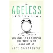 The Ageless Generation How Advances in Biomedicine Will Transform the Global Economy by Zhavoronkov, Alex, 9780230342200