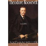 Theodore Roosevelt: A Life by Miller, Nathan, 9780688132200
