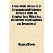 Remarkable Instances of Circumstantial Evidence Given on Trials for Criminal Acts Which Has Resulted in the Conviction and Execution of Innocent Persons: Together With After Disclosures by General Books, 9781154492200