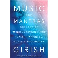 Music and Mantras The Yoga of Mindful Singing for Health, Happiness, Peace & Prosperity by Girish; Gates, Rolf, 9781501112201