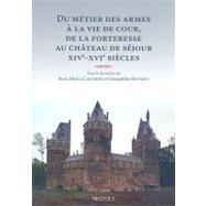 Du Metier Des Armes a La Vie De Cour, De La Forteresse Au Chateau De Sejour: 15 -16 Century by , 9782503522203