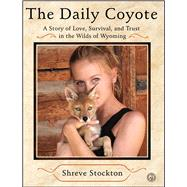 The Daily Coyote A Story of Love, Survival, and Trust in the Wilds of Wyoming by Stockton, Shreve, 9781416592204