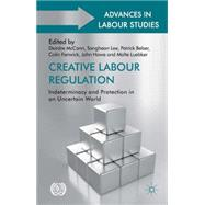 Creative Labour Regulation Indeterminacy and Protection in an Uncertain World by McCann, Deirdre; Lee, Sangheon; Belser, Patrick; Fenwick, Colin; Howe, John; Luebker, Malte, 9781137382207