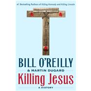 Killing Jesus A History by O'Reilly, Bill; Dugard, Martin, 9781250142207