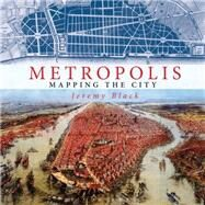 Metropolis Mapping the City by Black, Jeremy, 9781844862207