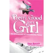 Pretty Good for a Girl : The Autobiography of a Snowboarding Pioneer by Basich, Tina, 9780060532208