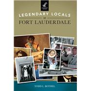 Legendary Locals of Fort Lauderdale Florida by Bothel, Todd L., 9781467102209