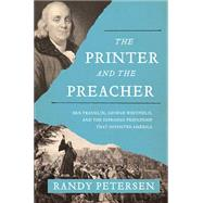 The Printer and the Preacher: Ben Franklin, George Whitefield, and the Surprising Friendship That Invented America by Petersen, Randy, 9780718022211
