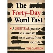 The Forty-day Word Fast: A Spiritual Journey to Eliminate Toxic Words from Your Life by Cameron, Tim, 9781629982212
