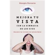 Mejora tu vista con la gimnasia de los ojos / Improve Your Eyesight with Ocular Gymnastics: Descubre Las Virtudes Del Metodo Bates by Ferrario, Giorgio, 9788416192212