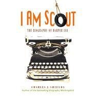 I Am Scout The Biography of Harper Lee by Shields, Charles J., 9781250082213