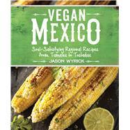 Vegan Mexico Soul-Satisfying Regional Recipes from Tamales to Tostadas by Wyrick, Jason, 9781941252215