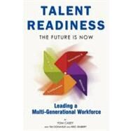 Talent Readiness: The Future Is Now, Leading a Multi-Generational Workforce with the Right People, ...in the Right Place, ...in the Right Time, ... with the Right Motiv by Casey, Tom; Donahue, Tim; Seubert, Eric, 9781599322216