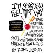 I'M Sorry You Feel That Way : The Astonishing but True Story of a Daughter, Sister, Slut, Wife, Mother, and Friend to Man and Dog by Joseph, Diana (Author), 9780425232217