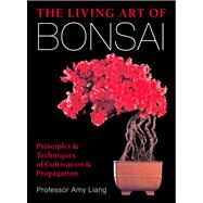The Living Art of Bonsai Principles & Techniques of Cultivation & Propagation by Liang, Amy, 9781454912217