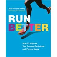 Run Better How To Improve Your Running Technique and Prevent Injury by Harvey, Jean-François; Hutchinson, Alex, 9781771642217