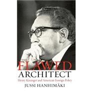 The Flawed Architect Henry Kissinger and American Foreign Policy by Hanhimaki, Jussi M., 9780195172218