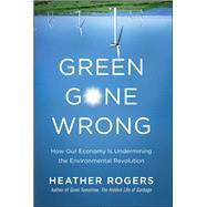 Green Gone Wrong : How Our Economy Is Undermining the Environmental Revolution by Rogers, Heather, 9781416572220