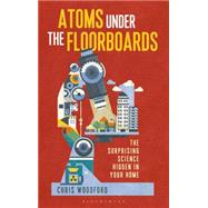 Atoms under the Floorboards The Surprising Science Hidden in Your Home by Woodford, Chris, 9781472912220