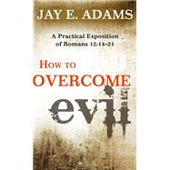 How to Overcome Evil: A Practical Exposition of Romans 12:14-21 by Adams, Jay E, 9781596382220