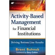 Activity-Based Management for Financial Institutions : Driving Bottom-Line Results