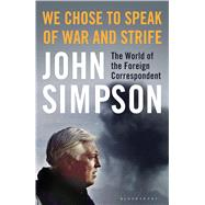 We Chose to Speak of War and Strife The World of the Foreign Correspondent by Simpson, John, 9781408872222