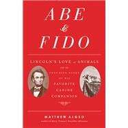 Abe & Fido: Lincoln's Love of Animals and the Touching Story of His Favorite Canine Companion by Algeo, Matthew, 9781556522222