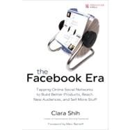Facebook Era : Tapping Online Social Networks to Build Better Products, Reach New Audiences, and Sell More Stuff by Shih, Clara, 9780137152223